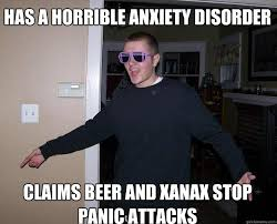 Panic Attack Meme - has a horrible anxiety disorder claims beer and xanax stop panic