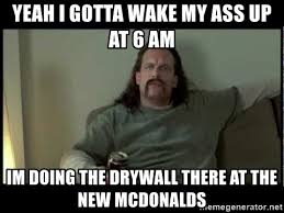 Drywall Meme - yeah i gotta wake my ass up at 6 am im doing the drywall there at