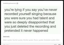 Tumblr Meme Quotes - recording yourself singing because you were sure you had talent