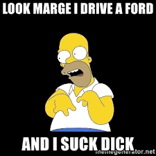 Sucking Dick Meme - look marge i drive a ford and i suck dick look marge meme generator