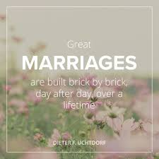 great marriage quotes president uchtdorf great marriages are built brick by brick day