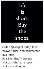 Buy All The Shoes Meme - life is short buy the shoes visited today loyal follower liker and
