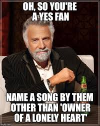 Song Name Meme - oh so you re a yes fan name a song by them other than owner of a