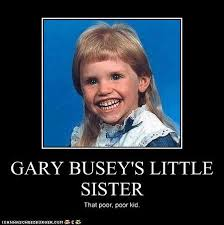 Gary Busey Meme - gary busey s little sister cheezburger funny memes funny