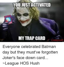 You Ve Activated My Trap Card Meme - youjust activated my trap card everyone celebrated batman day but