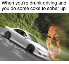 You Re Drunk Meme - when you re drunk driving and you do some coke to sober up e6