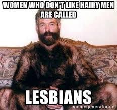 Hairy Men Meme - women who don t like hairy men are called lesbians hairymanmonky