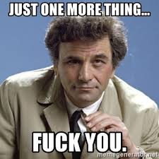 One More Thing Meme - just one more thing fuck you columbo meme generator
