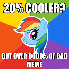 20 Cooler Meme - 20 cooler but over 9000 of bad meme rainbow dash quickmeme