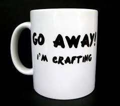 awesome coffee mugs funny coffee mug go away i u0027m crafting ceramic coffee