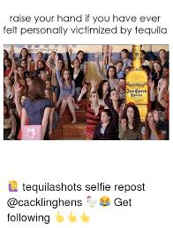 Jose Cuervo Meme - raise your hand if you have ever felt personally victimized by