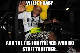 Funny Lil Wayne Memes - weezy f baby and the f is for friends who do stuff together