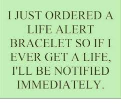Get A Life Meme - i just ordered a life alert bracelet so if i ever get a life ill be