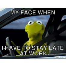Kermit Meme My Face When - my face when i have to stay late at work kermit the frog meme on me me