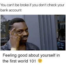 Broke Meme - you can t be broke if you don t check your bank account penino