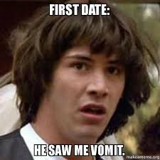 First Date Meme - first date he saw me vomit conspiracy keanu make a meme