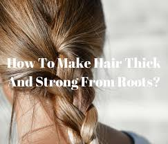 how to make hair strong do this to make your hair thick and strong from roots keep me