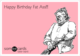 Fat Ass Meme - happy birthday fat ass birthday ecard