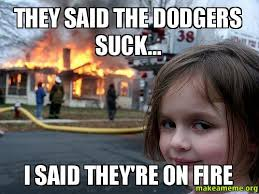 Dodgers Suck Meme - they said the dodgers suck i said they re on fire make a meme