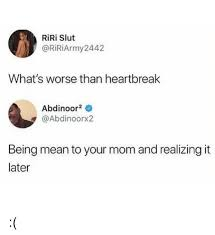 Heart Break Memes - riri slut what s worse than heartbreak abdinoor2 being mean to your