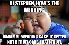 Fruitcake Meme - hi stephen how s the wedding mmmmm wedding cake it better not b