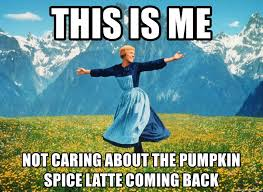 Pumpkin Spice Meme - this is me not caring about the pumpkin spice latte coming back