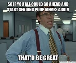 Poop Meme - if you all could go ahead and start sending poop memes again