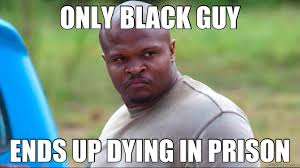 Funny Black Guy Meme - only black guy ends up dying in prison t dog quickmeme