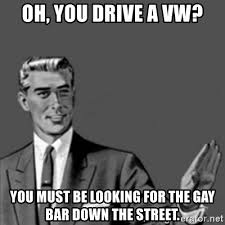 Gay Meme Generator - oh you drive a vw you must be looking for the gay bar down the