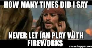 Never Meme - how many times did i say never let ian play with fireworks meme