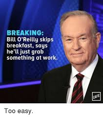 Bill O Reilly Memes - breaking bill o reilly skips breakfast says he ll just grab
