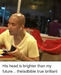 Brilliant Meme - his head is brighter than my future theladbible true brilliant