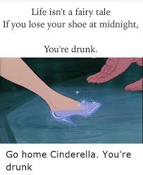 Cinderella Meme - life isn t a fairy tale if you lose your shoe at midnight you re