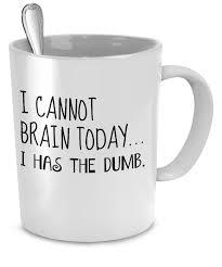 Funny Coffee Mugs I Cannot Brain Today I Has The Dumb Funny Mug Products