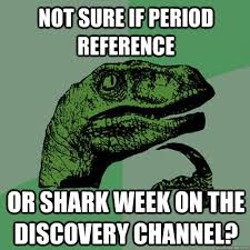 Shark Week Meme - not sure if period reference or shark week on the discovery