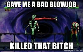 Blowjob Meme - gave me a bad blowjob killed that bitch mortal kombat meme generator