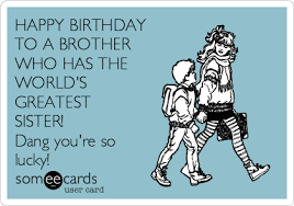 Birthday Brother Meme - happy birthday to a brother who has the world s greatest sister