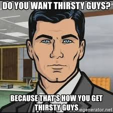 Thirsty Guys Meme - do you want thirsty guys because that s how you get thirsty guys