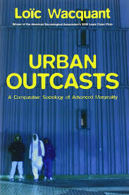 urban outcasts a comparative sociology of advanced marginality