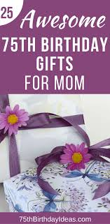 gift ideas for mom birthday 75th birthday gift ideas for mom 25 gifts to thrill your mother