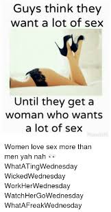 I Need Sex Meme - guys think they want a lot of sex until they get a woman who wants a