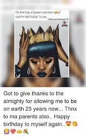 Happy Birthday To Me Meme - on this day a queen was born happy birthday to me ig got to give
