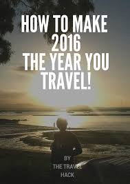 you got the itch to travel make 2016 the year you travel