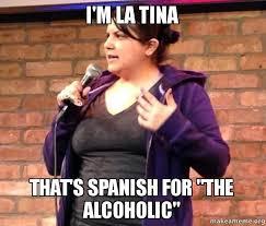 Tina Meme - i m la tina that s spanish for the alcoholic make a meme