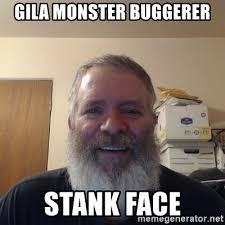 Stank Face Meme - gila monster buggerer stank face shitty dick face cuckold pappy