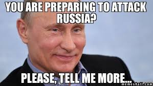 Please Tell Me More Meme - you are preparing to attack russia please tell me more