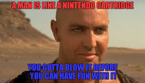Have Fun Meme - a man is like a nintendo cartridge you gotta blow it before you can