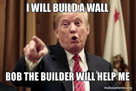 Bob The Builder Memes - i will build a wall bob the builder will help me donald trump says