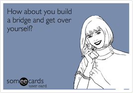Get Over It Meme - how about you build a bridge and get over yourself encouragement