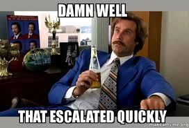 Well That Escalated Quickly Meme - damn well that escalated quickly ron burgundy boy that